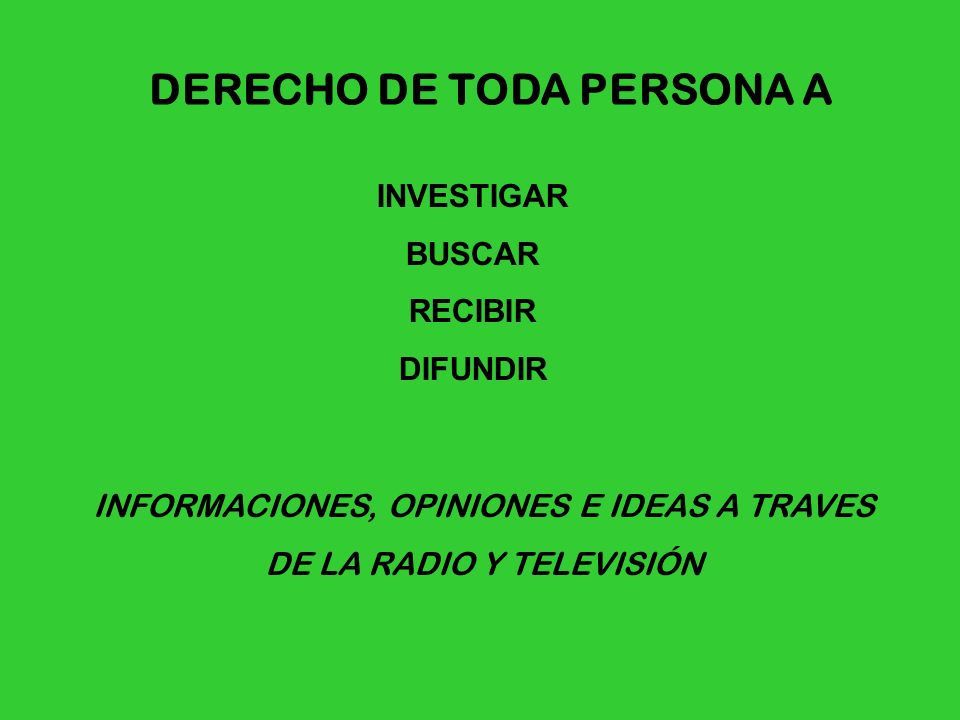DERECHO DE TODA PERSONA A INVESTIGAR BUSCAR RECIBIR DIFUNDIR INFORMACIONES, OPINIONES E IDEAS A TRAVES DE LA RADIO Y TELEVISIÓN