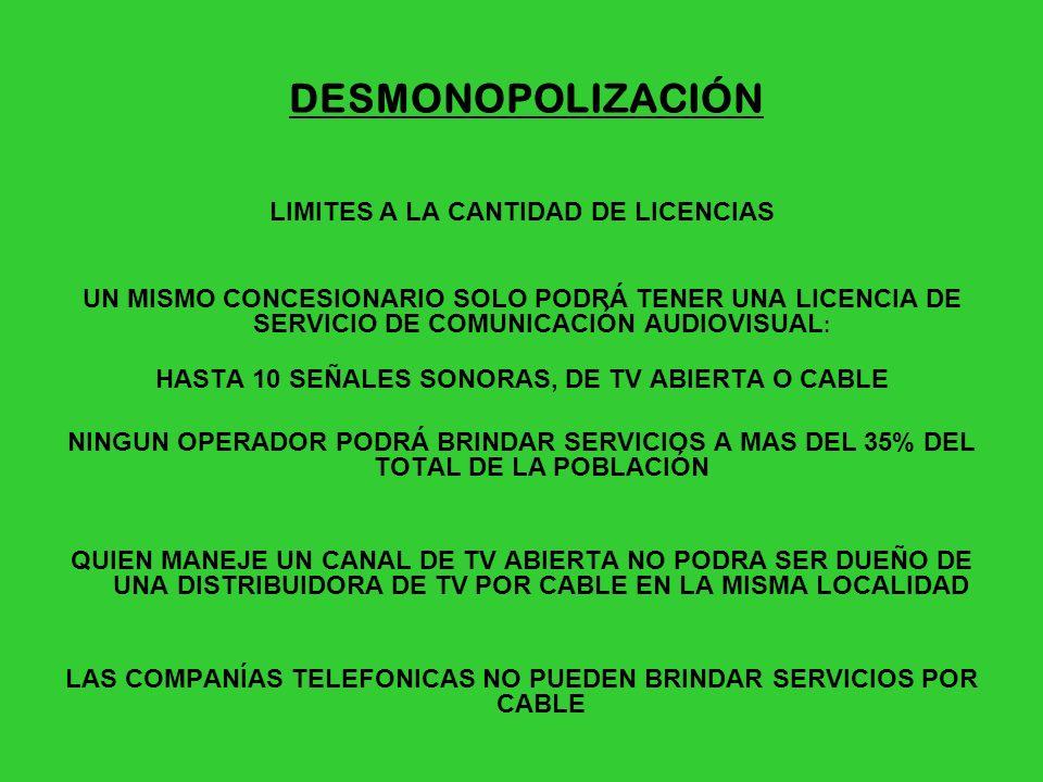 PLAZOS DE LICENCIAS 10 AÑOS (SE CONTROLARÁN CADA 2 AÑOS, PARA EVITAR MULTIPLICACIÓN DE SEÑALES) MAS CONTENIDOS NACIONALES TV ABIERTA 60% PRODUCCIÓN NACIONAL 30%PRODUCCIÓN PROPIA TV CABLE NO SATELITAL DEBEN INCLUIR UNA SEÑAL DE PRODUCCIÓN LOCAL PROPIA Y SEÑALES ORIGINADAS EN PAÍSES DEL MERCOSUR RADIOS PRIVADAS 50% PRODUCCIÓN PROPIA 30% MUSICA ORIGEN NACIONAL