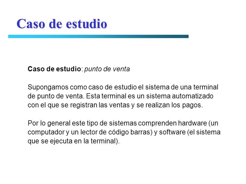 Caso de estudio Caso de estudio: punto de venta Supongamos como caso de estudio el sistema de una terminal de punto de venta. Esta terminal es un sist