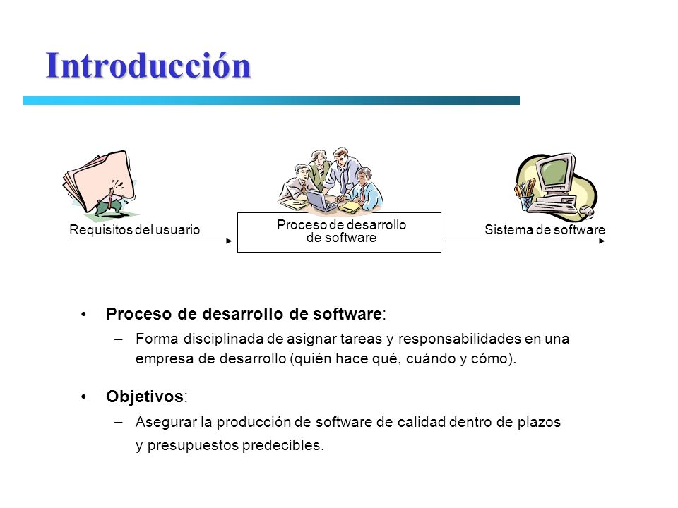 Proceso de desarrollo de software: –Forma disciplinada de asignar tareas y responsabilidades en una empresa de desarrollo (quién hace qué, cuándo y có