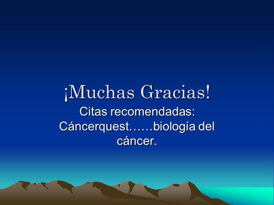 ¡Muchas Gracias! Citas recomendadas: Cáncerquest……biología del cáncer.