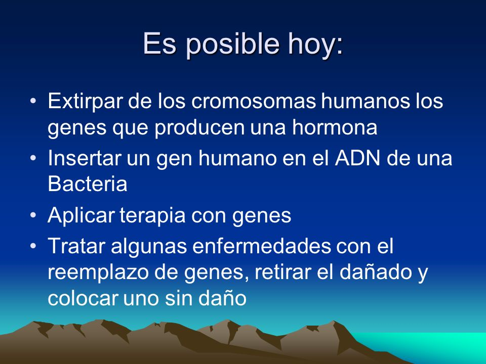 Es posible hoy: Extirpar de los cromosomas humanos los genes que producen una hormona Insertar un gen humano en el ADN de una Bacteria Aplicar terapia
