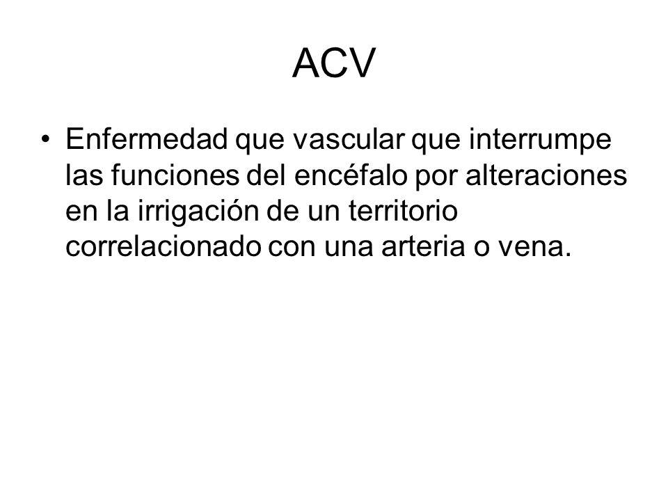 ACV Enfermedad que vascular que interrumpe las funciones del encéfalo por alteraciones en la irrigación de un territorio correlacionado con una arteri