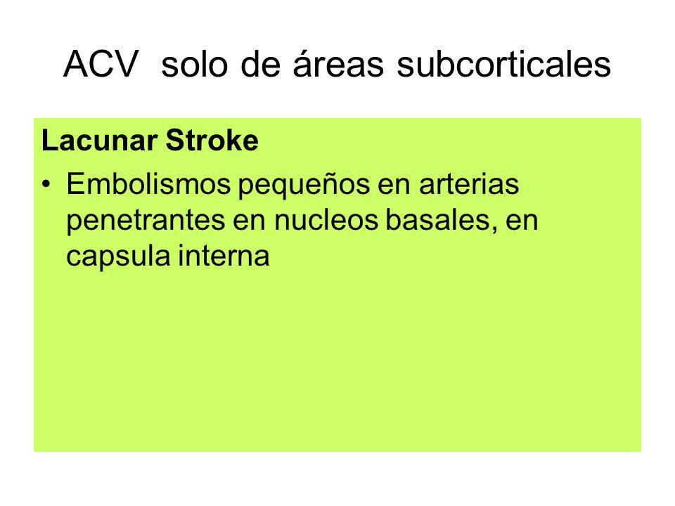 ACV solo de áreas subcorticales Lacunar Stroke Embolismos pequeños en arterias penetrantes en nucleos basales, en capsula interna