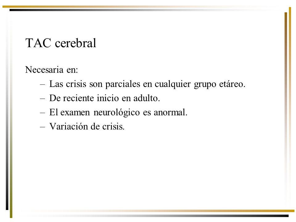 TAC cerebral Necesaria en: –Las crisis son parciales en cualquier grupo etáreo.