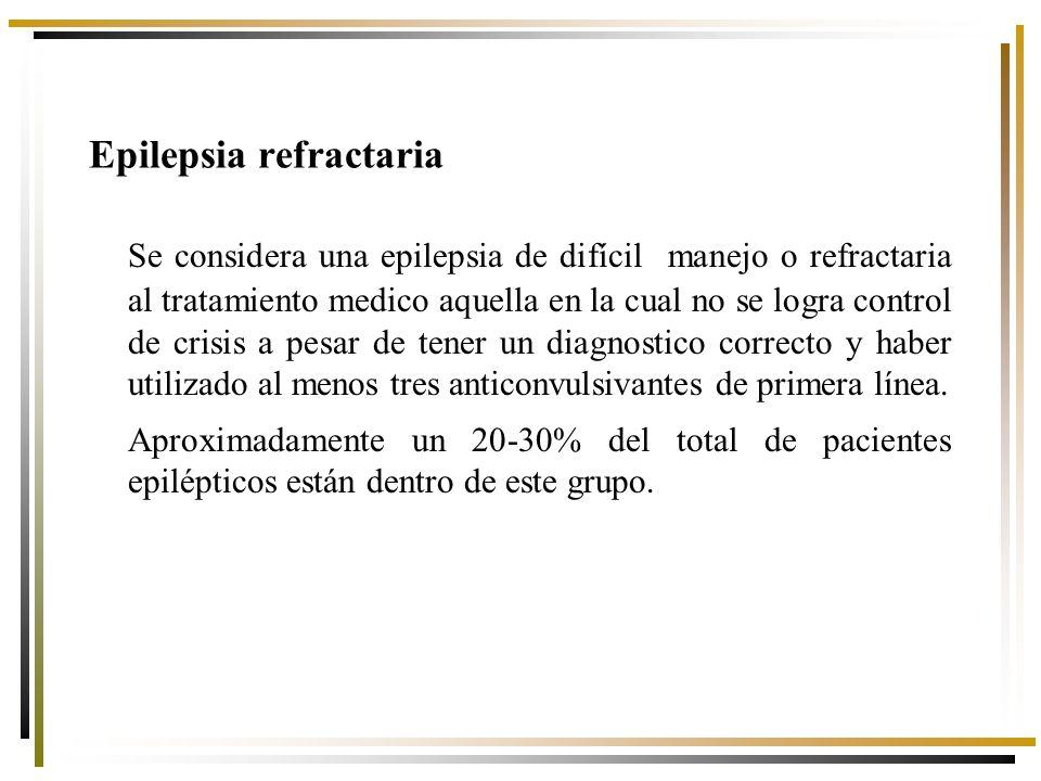 Epilepsia refractaria Se considera una epilepsia de difícil manejo o refractaria al tratamiento medico aquella en la cual no se logra control de crisis a pesar de tener un diagnostico correcto y haber utilizado al menos tres anticonvulsivantes de primera línea.