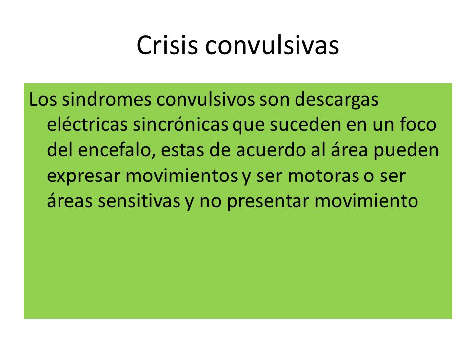 Crisis convulsivas Los sindromes convulsivos son descargas eléctricas sincrónicas que suceden en un foco del encefalo, estas de acuerdo al área pueden
