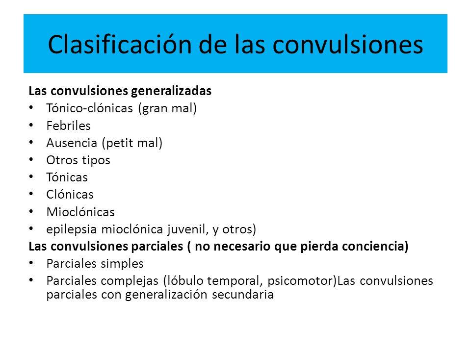 Clasificación de las convulsiones Las convulsiones generalizadas Tónico-clónicas (gran mal) Febriles Ausencia (petit mal) Otros tipos Tónicas Clónicas