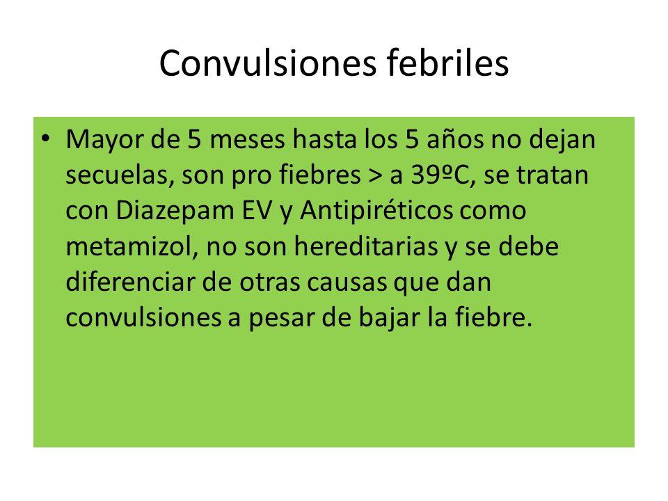 Convulsiones febriles Mayor de 5 meses hasta los 5 años no dejan secuelas, son pro fiebres > a 39ºC, se tratan con Diazepam EV y Antipiréticos como me