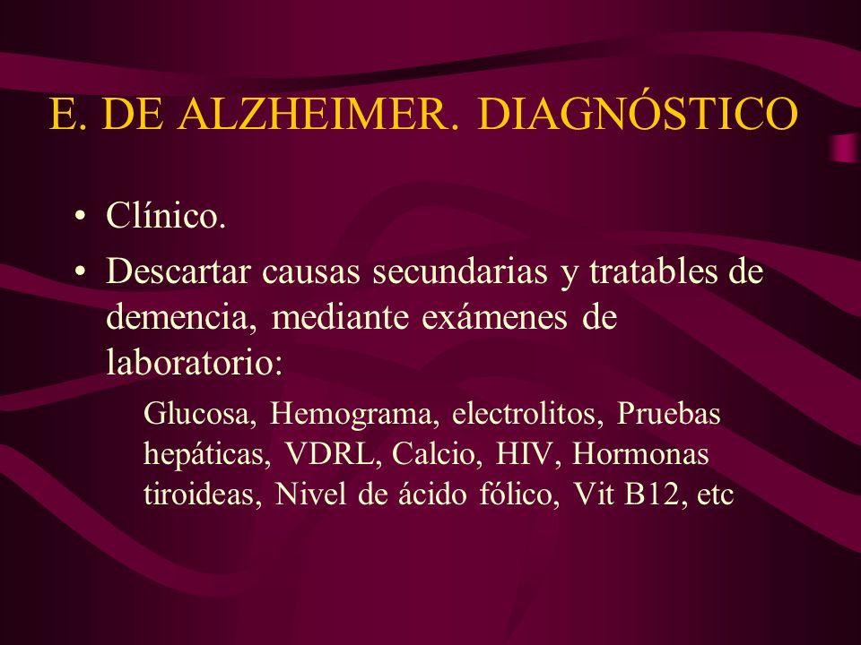 E. DE ALZHEIMER. DIAGNÓSTICO Clínico. Descartar causas secundarias y tratables de demencia, mediante exámenes de laboratorio: Glucosa, Hemograma, elec