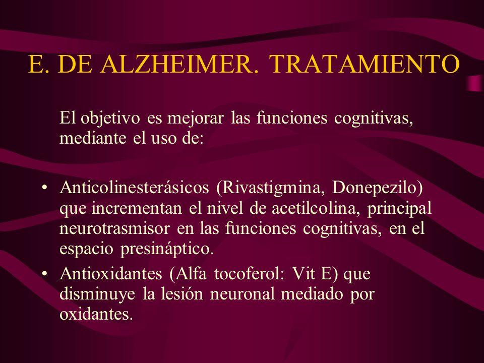 E. DE ALZHEIMER. TRATAMIENTO El objetivo es mejorar las funciones cognitivas, mediante el uso de: Anticolinesterásicos (Rivastigmina, Donepezilo) que
