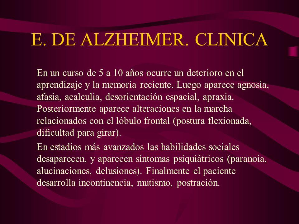 E. DE ALZHEIMER. CLINICA En un curso de 5 a 10 años ocurre un deterioro en el aprendizaje y la memoria reciente. Luego aparece agnosia, afasia, acalcu