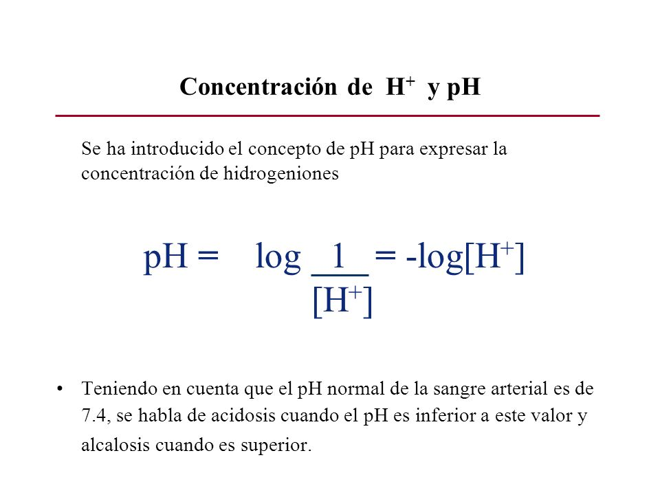 Concentración de H + y pH Se ha introducido el concepto de pH para expresar la concentración de hidrogeniones pH = log 1 = -log[H + ] [H + ] Teniendo