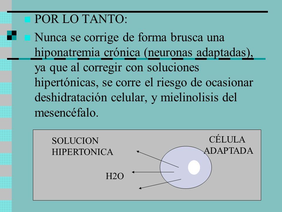 POR LO TANTO: Nunca se corrige de forma brusca una hiponatremia crónica (neuronas adaptadas), ya que al corregir con soluciones hipertónicas, se corre el riesgo de ocasionar deshidratación celular, y mielinolisis del mesencéfalo.