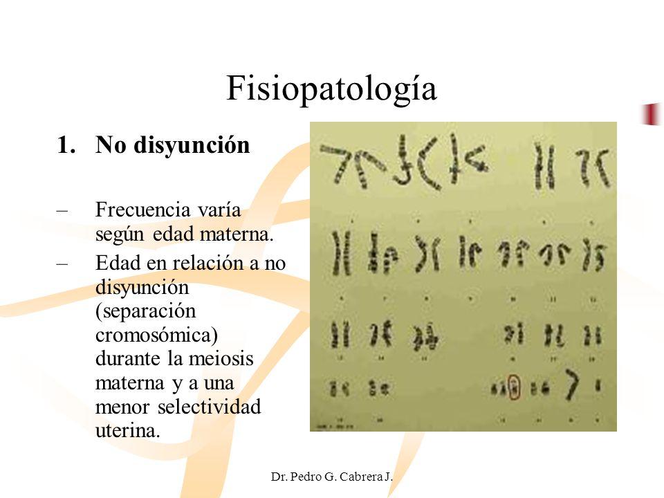 Dr. Pedro G. Cabrera J. Fisiopatología 1.No disyunción –Frecuencia varía según edad materna. –Edad en relación a no disyunción (separación cromosómica