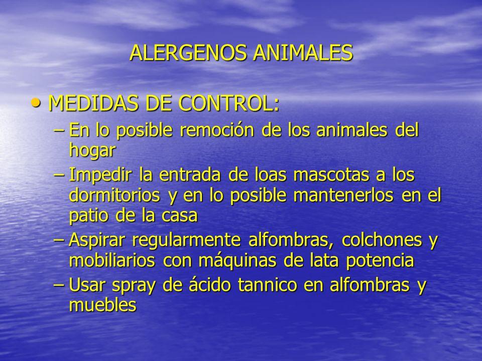 ALERGENOS ANIMALES MEDIDAS DE CONTROL: MEDIDAS DE CONTROL: –En lo posible remoción de los animales del hogar –Impedir la entrada de loas mascotas a lo