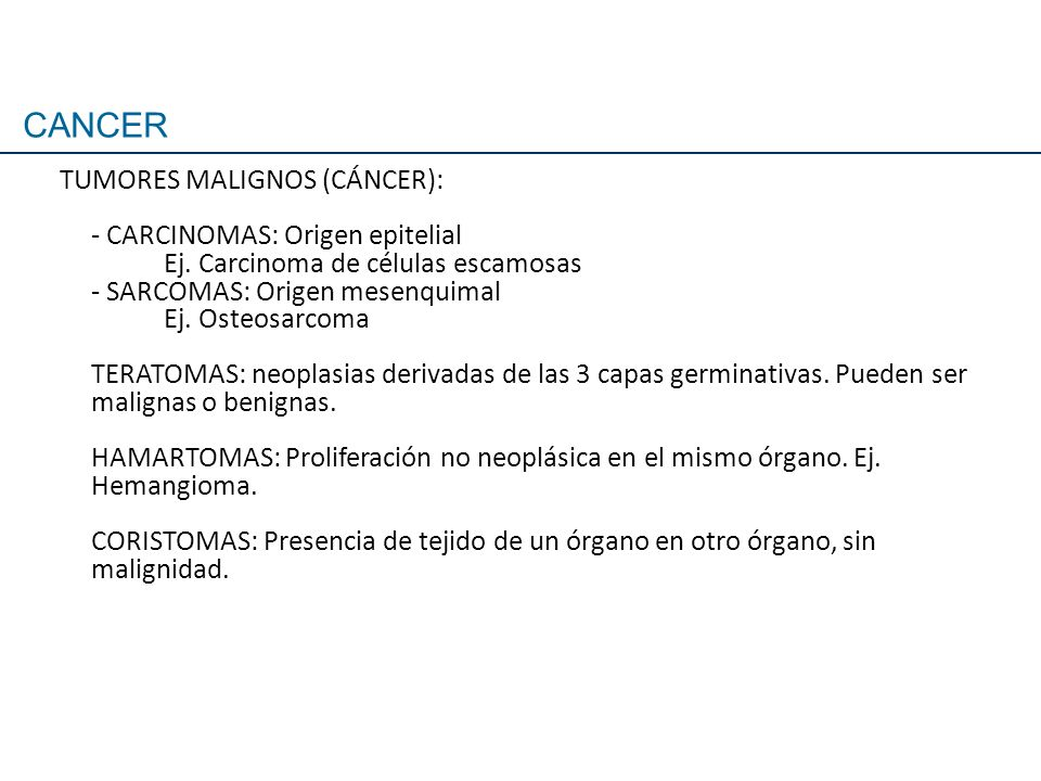 TUMORES MALIGNOS (CÁNCER): - CARCINOMAS: Origen epitelial Ej. Carcinoma de células escamosas - SARCOMAS: Origen mesenquimal Ej. Osteosarcoma TERATOMAS