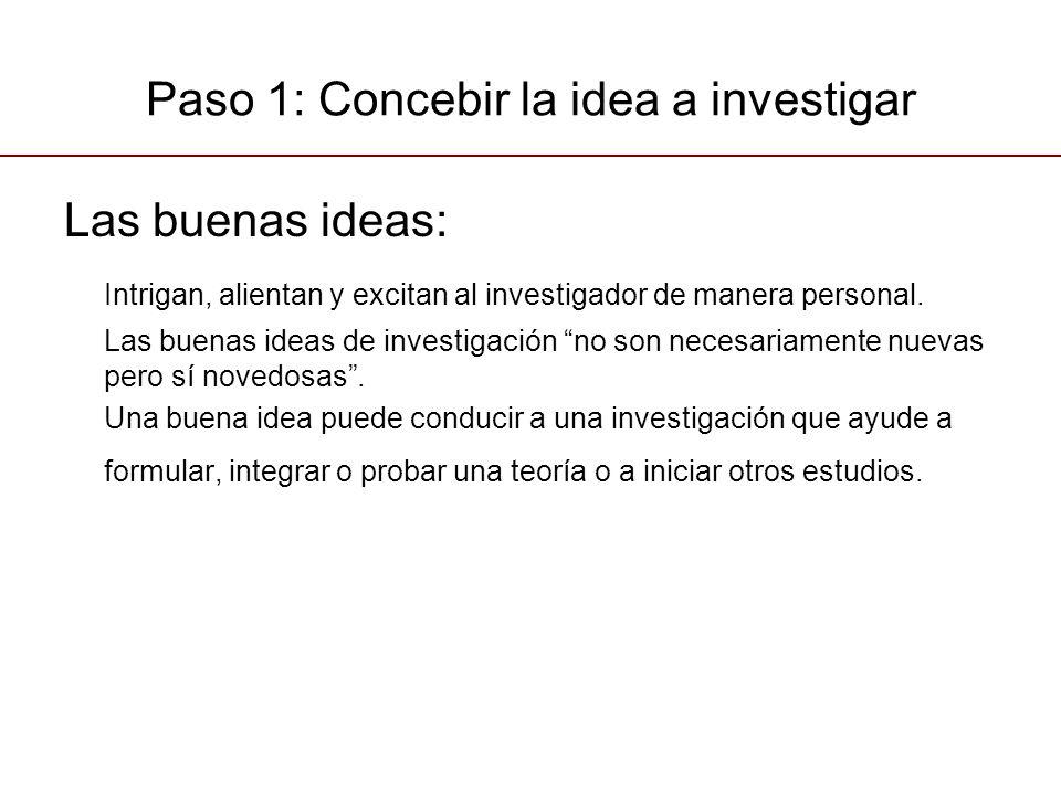 Paso 1: Concebir la idea a investigar Las buenas ideas: Intrigan, alientan y excitan al investigador de manera personal. Las buenas ideas de investiga