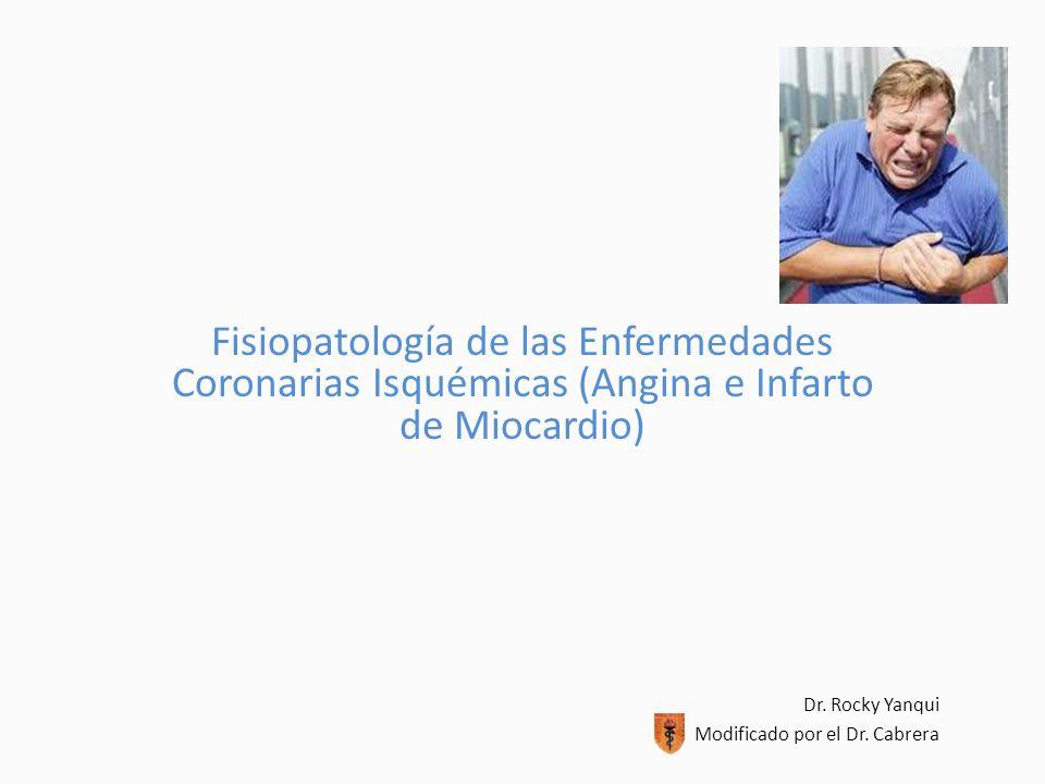 Fisiopatología de las Enfermedades Coronarias Isquémicas (Angina e Infarto de Miocardio) Dr. Rocky Yanqui Modificado por el Dr. Cabrera