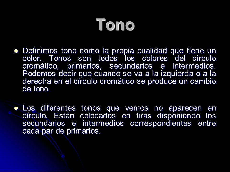 Tono Definimos tono como la propia cualidad que tiene un color. Tonos son todos los colores del círculo cromático, primarios, secundarios e intermedio