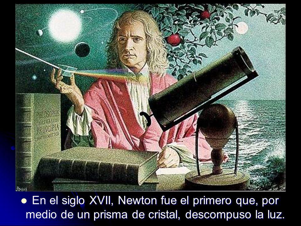 En el siglo XVII, Newton fue el primero que, por medio de un prisma de cristal, descompuso la luz. En el siglo XVII, Newton fue el primero que, por me