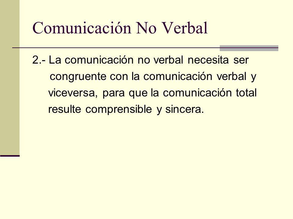 Comunicación No Verbal 2.- La comunicación no verbal necesita ser congruente con la comunicación verbal y viceversa, para que la comunicación total re