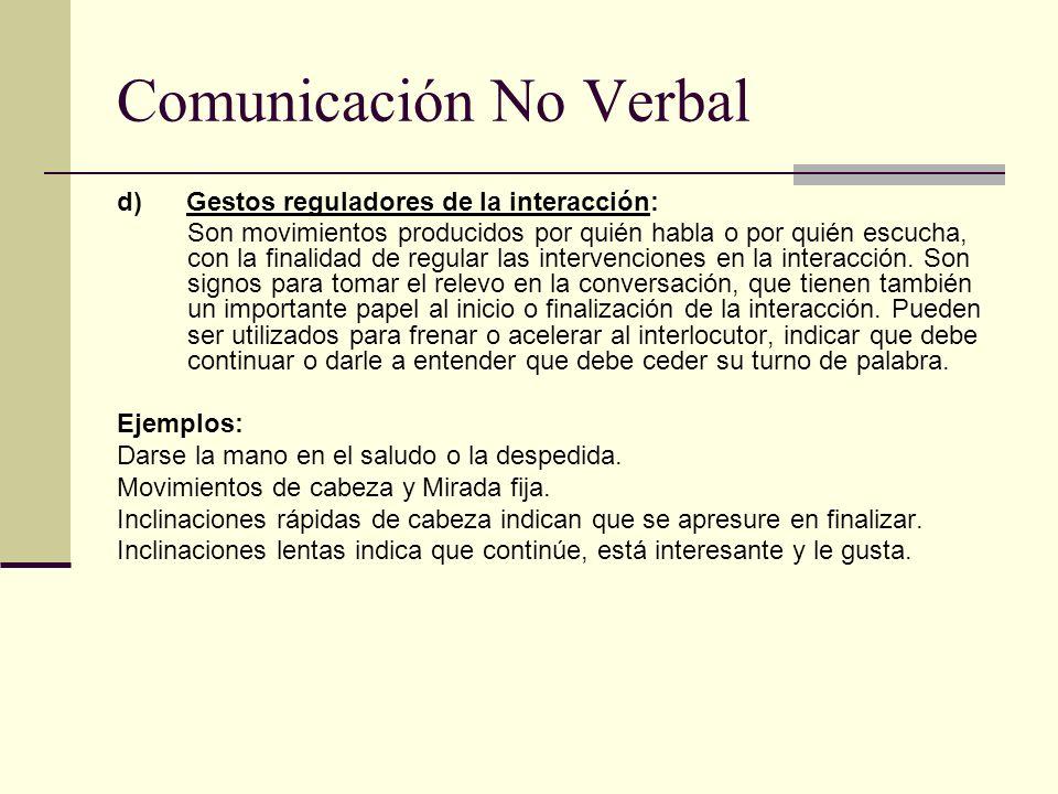 Comunicación No Verbal d) Gestos reguladores de la interacción: Son movimientos producidos por quién habla o por quién escucha, con la finalidad de re