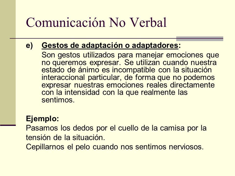 Comunicación No Verbal e) Gestos de adaptación o adaptadores: Son gestos utilizados para manejar emociones que no queremos expresar. Se utilizan cuand