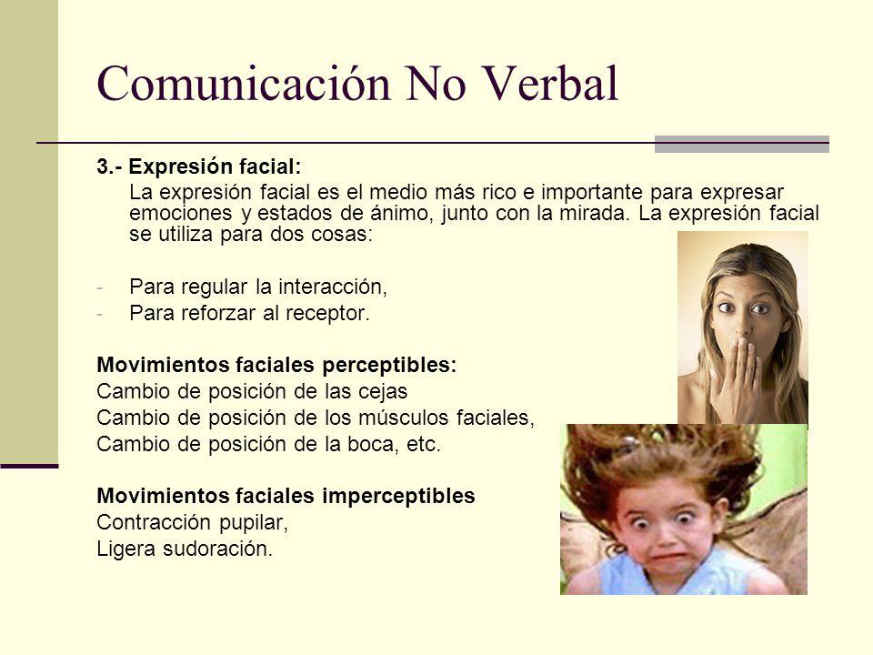 Comunicación No Verbal 3.- Expresión facial: La expresión facial es el medio más rico e importante para expresar emociones y estados de ánimo, junto c