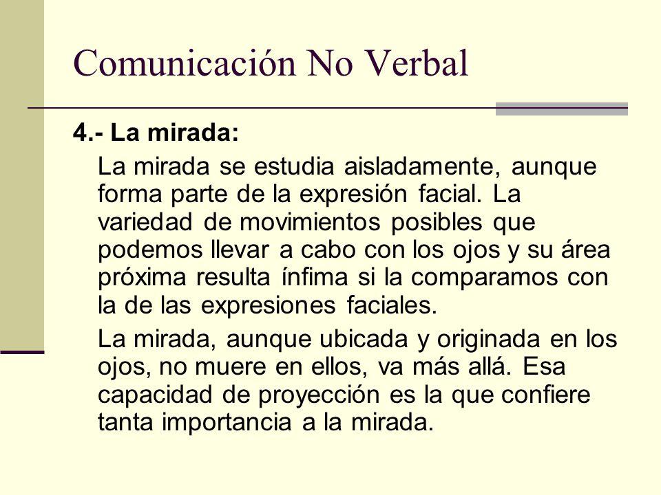 Comunicación No Verbal 4.- La mirada: La mirada se estudia aisladamente, aunque forma parte de la expresión facial. La variedad de movimientos posible