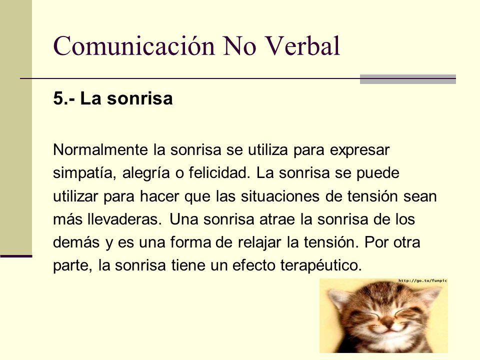Comunicación No Verbal 5.- La sonrisa Normalmente la sonrisa se utiliza para expresar simpatía, alegría o felicidad. La sonrisa se puede utilizar para