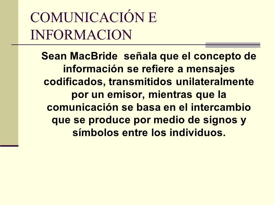 COMUNICACIÓN E INFORMACION Sean MacBride señala que el concepto de información se refiere a mensajes codificados, transmitidos unilateralmente por un