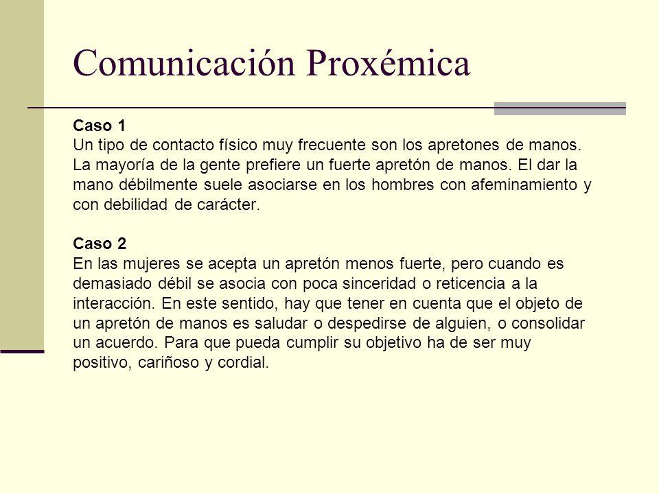 Comunicación Proxémica Caso 1 Un tipo de contacto físico muy frecuente son los apretones de manos. La mayoría de la gente prefiere un fuerte apretón d