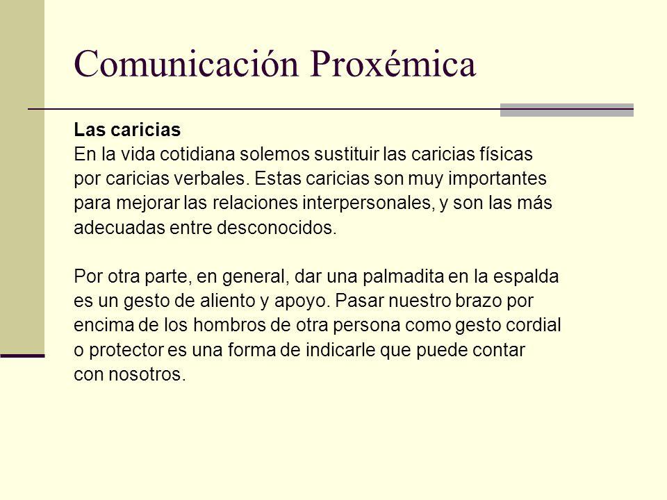 Comunicación Proxémica Las caricias En la vida cotidiana solemos sustituir las caricias físicas por caricias verbales. Estas caricias son muy importan