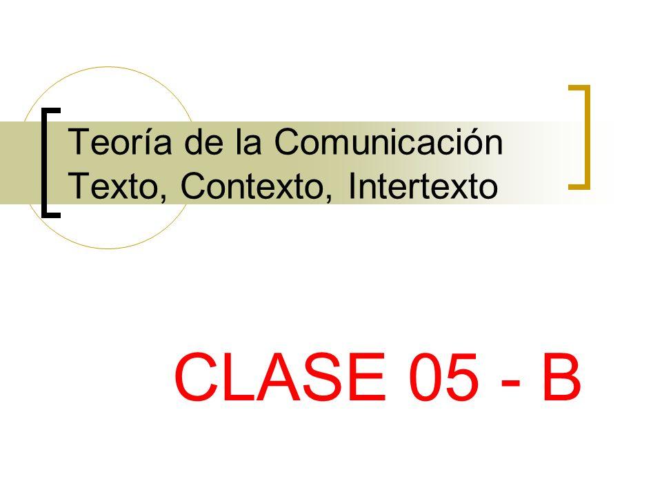Teoría de la Comunicación Texto, Contexto, Intertexto CLASE 05 - B