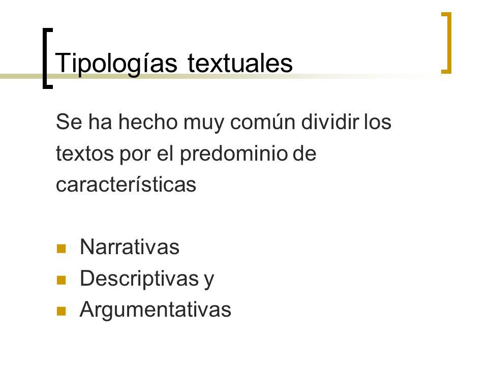 Tipologías textuales Se ha hecho muy común dividir los textos por el predominio de características Narrativas Descriptivas y Argumentativas