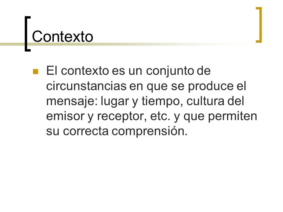 Contexto El contexto es un conjunto de circunstancias en que se produce el mensaje: lugar y tiempo, cultura del emisor y receptor, etc. y que permiten
