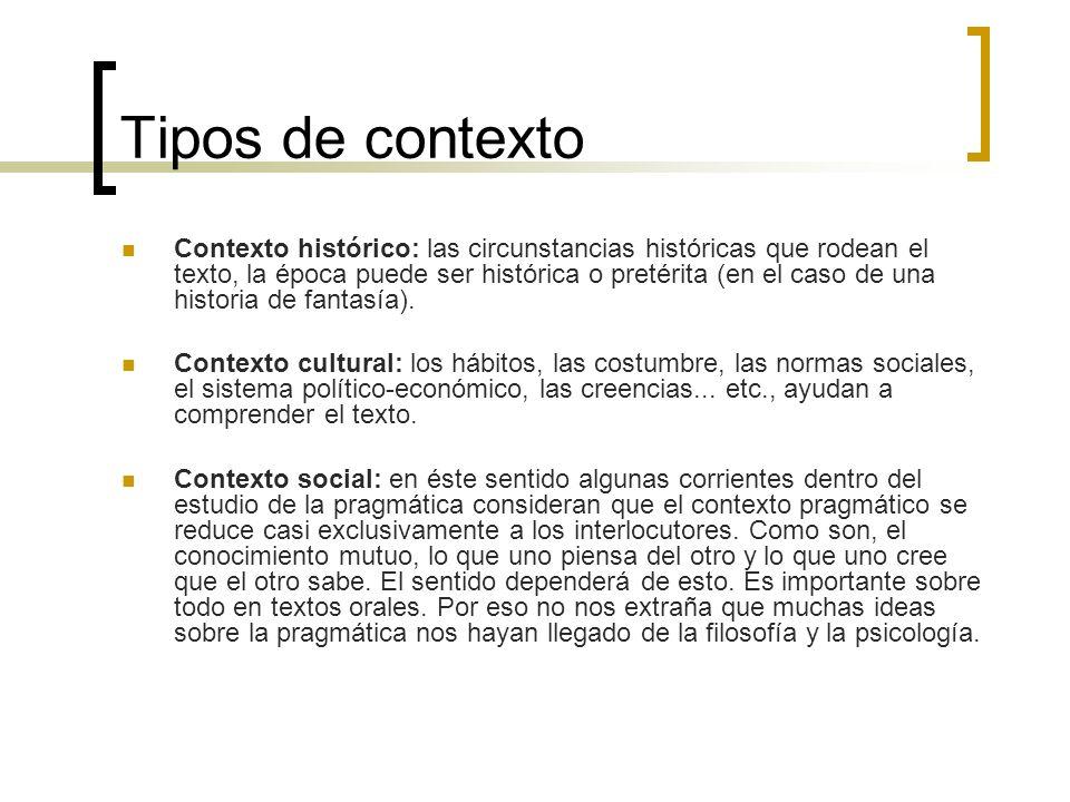Tipos de contexto Contexto histórico: las circunstancias históricas que rodean el texto, la época puede ser histórica o pretérita (en el caso de una h