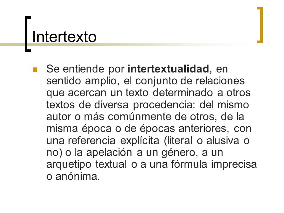 Intertexto Se entiende por intertextualidad, en sentido amplio, el conjunto de relaciones que acercan un texto determinado a otros textos de diversa p