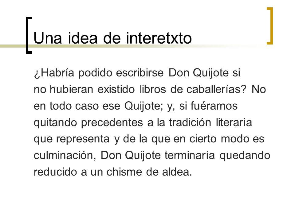 Una idea de interetxto ¿Habría podido escribirse Don Quijote si no hubieran existido libros de caballerías? No en todo caso ese Quijote; y, si fuéramo