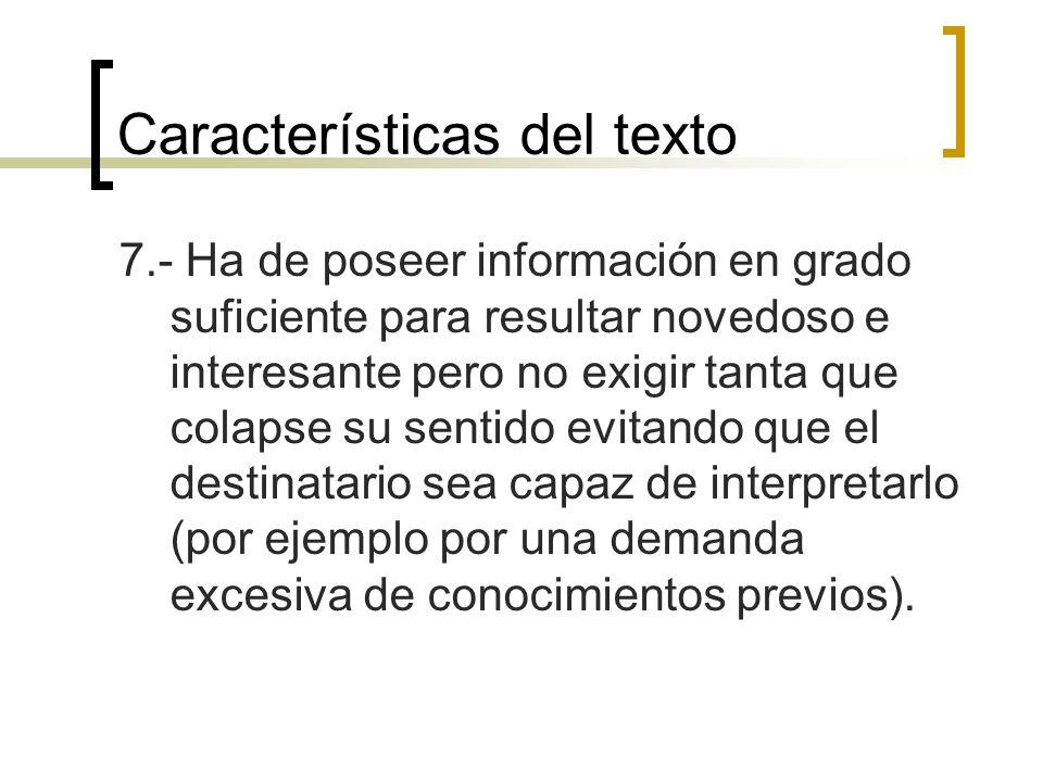 Características del texto 7.- Ha de poseer información en grado suficiente para resultar novedoso e interesante pero no exigir tanta que colapse su se