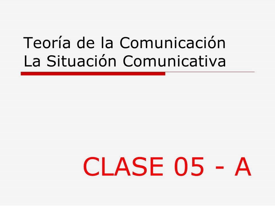 Teoría de la Comunicación La Situación Comunicativa CLASE 05 - A