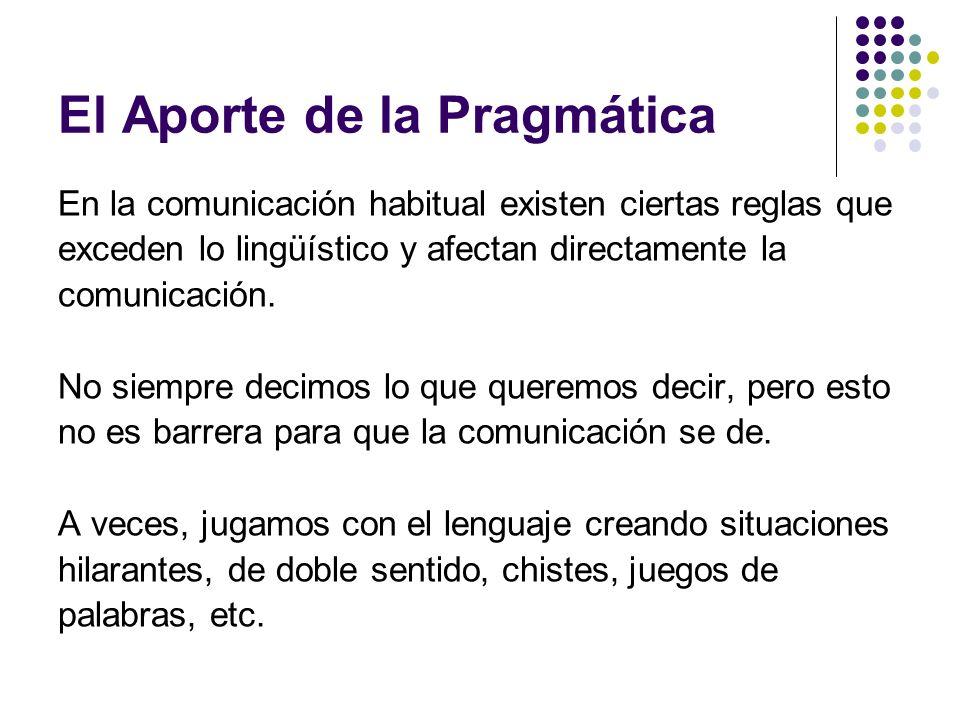 El Aporte de la Pragmática En la comunicación habitual existen ciertas reglas que exceden lo lingüístico y afectan directamente la comunicación. No si