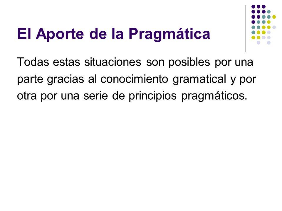 El Aporte de la Pragmática Todas estas situaciones son posibles por una parte gracias al conocimiento gramatical y por otra por una serie de principio