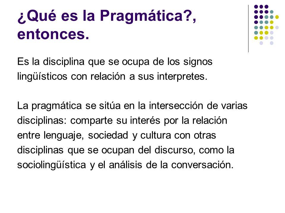 ¿Qué es la Pragmática?, entonces. Es la disciplina que se ocupa de los signos lingüísticos con relación a sus interpretes. La pragmática se sitúa en l