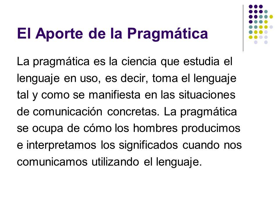 El Aporte de la Pragmática La pragmática es la ciencia que estudia el lenguaje en uso, es decir, toma el lenguaje tal y como se manifiesta en las situ
