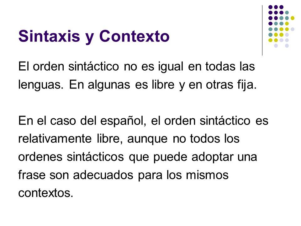 Sintaxis y Contexto El orden sintáctico no es igual en todas las lenguas. En algunas es libre y en otras fija. En el caso del español, el orden sintác