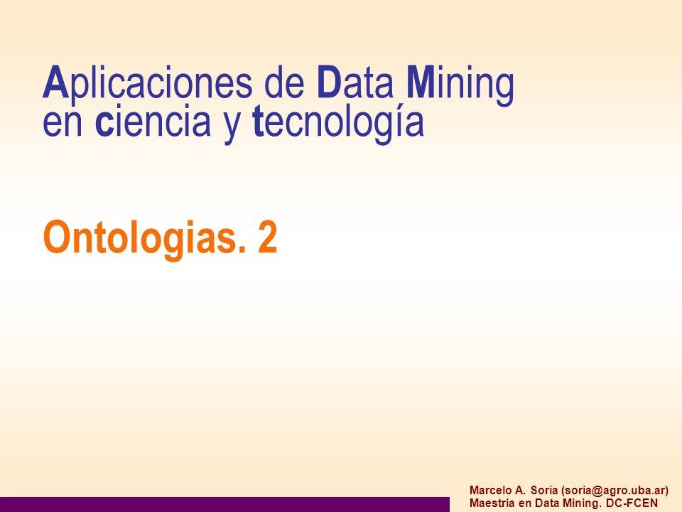 A plicaciones de D ata M ining en c iencia y t ecnología Ontologias. 2 Marcelo A. Soria (soria@agro.uba.ar) Maestria en Data Mining. DC-FCEN