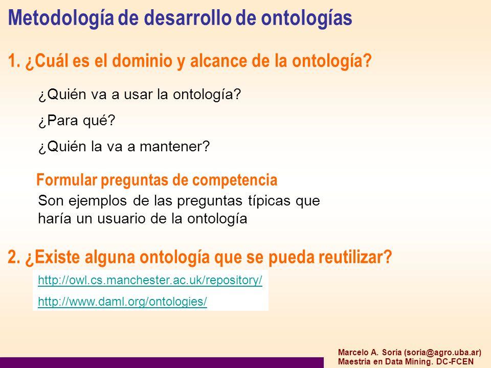 Marcelo A. Soria (soria@agro.uba.ar) Maestria en Data Mining. DC-FCEN Metodología de desarrollo de ontologías 1. ¿Cuál es el dominio y alcance de la o