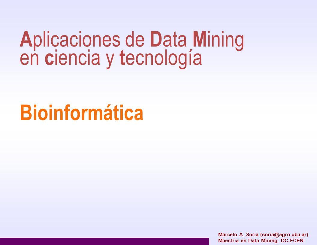A plicaciones de D ata M ining en c iencia y t ecnología Bioinformática Marcelo A. Soria (soria@agro.uba.ar) Maestria en Data Mining. DC-FCEN